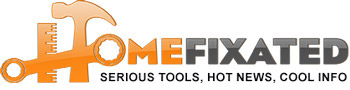 Home Fixated: Serious Tools, Hot News, Cool Info